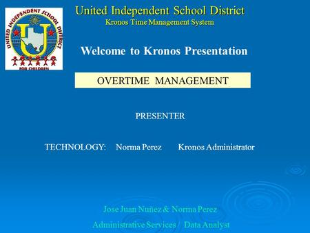 United Independent School District Kronos Time Management System PRESENTER TECHNOLOGY: Norma Perez Kronos Administrator Jose Juan Nuñez & Norma Perez.