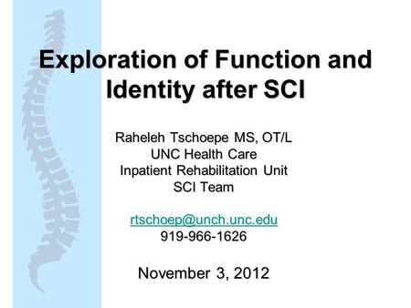 Exploration of Function and Identity after SCI Raheleh Tschoepe MS, OT/L UNC Health Care Inpatient Rehabilitation Unit SCI Team 919-966-1626.
