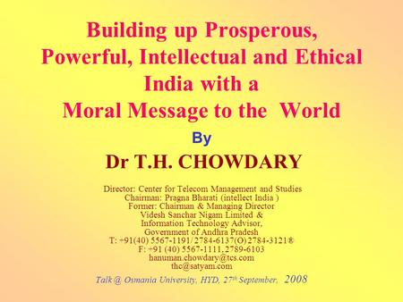 Building up Prosperous, Powerful, Intellectual and Ethical <strong>India</strong> with a Moral Message to the World By Dr T.H. CHOWDARY Director: Center for Telecom Management.