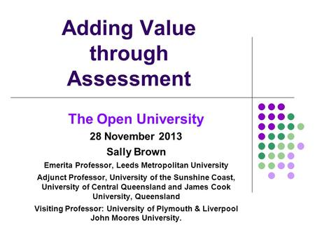 Adding Value through Assessment The Open University 28 November 2013 Sally Brown Emerita Professor, Leeds Metropolitan University Adjunct Professor, University.