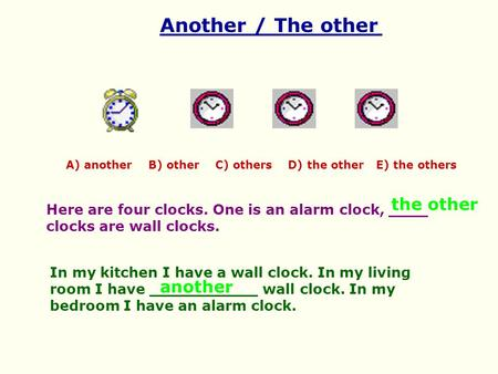 Another / The other A) another B) other C) others D) the other E) the others Here are four clocks. One is an alarm clock, ____ clocks are wall clocks.