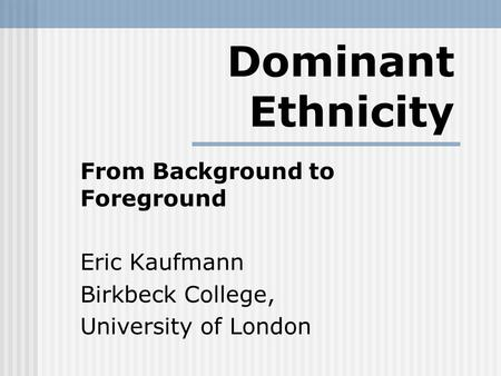 Dominant Ethnicity From Background to Foreground Eric Kaufmann Birkbeck College, University of London.