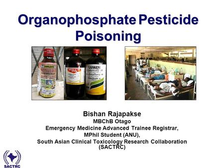 Dr Bishan Rajapakse - South Asian Clinical Toxicology Research Collaboration Organophosphate Pesticide Poisoning Bishan Rajapakse MBChB Otago Emergency.