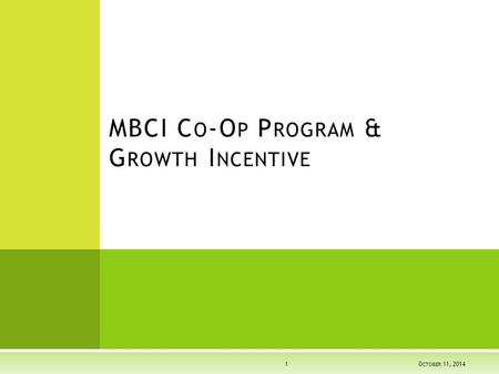 MBCI C O -O P P ROGRAM & G ROWTH I NCENTIVE OCTOBER 11, 2014 OCTOBER 11, 2014 OCTOBER 11, 20141.