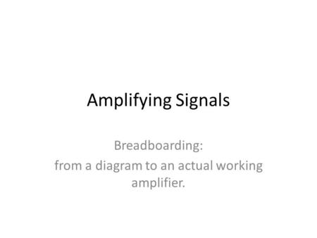 Amplifying Signals Breadboarding: from a diagram to an actual working amplifier.
