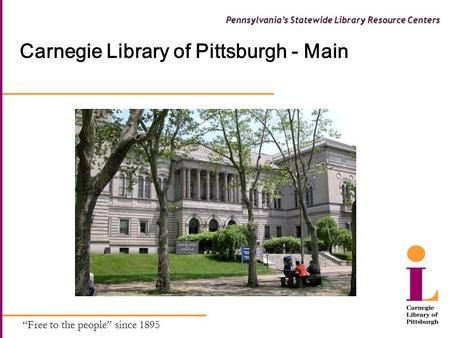 """Free to the people"" since 1895 Pennsylvania's Statewide Library Resource Centers Carnegie Library of Pittsburgh - Main."