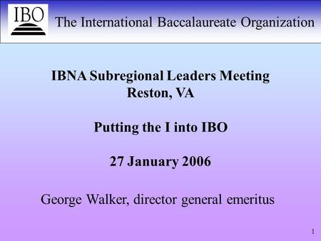 The International Baccalaureate Organization 1 IBNA Subregional Leaders Meeting Reston, VA Putting the I into IBO 27 January 2006 George Walker, director.