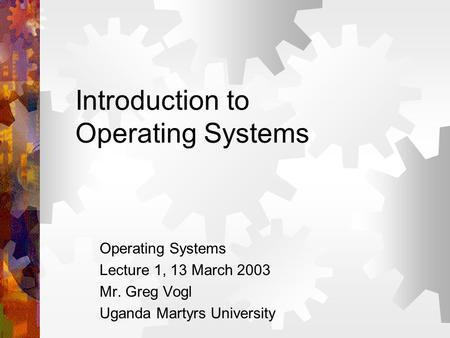 Introduction to <strong>Operating</strong> <strong>Systems</strong> <strong>Operating</strong> <strong>Systems</strong> Lecture 1, 13 March 2003 Mr. Greg Vogl Uganda Martyrs University.