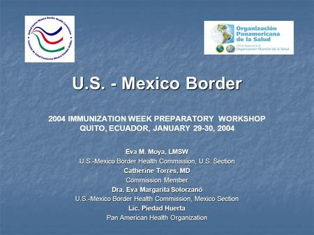 U.S. - Mexico Border U.S. - Mexico Border 2004 IMMUNIZATION WEEK PREPARATORY WORKSHOP QUITO, ECUADOR, JANUARY 29-30, 2004 Eva M. Moya, LMSW U.S.-Mexico.