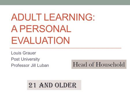 ADULT LEARNING: A PERSONAL EVALUATION Louis Grauer Post University Professor Jill Luban 21 and older Head of Household.
