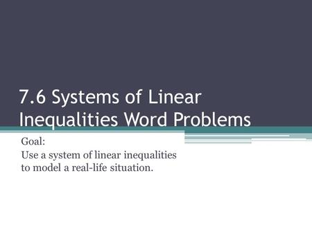 7.6 Systems of Linear Inequalities Word Problems Goal: Use a system of linear inequalities to model a real-life situation.