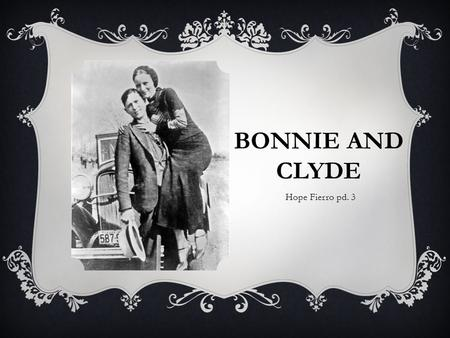 BONNIE AND CLYDE Hope Fierro pd. 3. BACKGROUND (BONNIE PARKER)  Father died when she was 4 years old.  Her and her family moved in with her mother's.