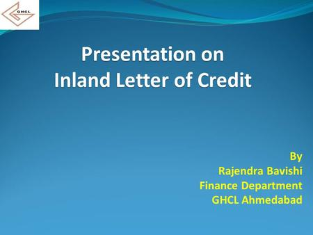 Presentation on Inland Letter of Credit By Rajendra Bavishi Finance Department GHCL Ahmedabad.