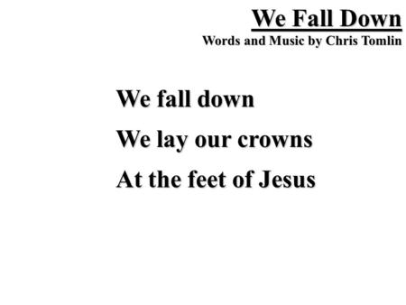 We Fall Down Words and Music by Chris Tomlin We fall down We lay our crowns At the feet of Jesus.