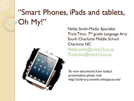 """Smart Phones, iPads and tablets, Oh My!"" Nelda Smith-Media Specialist Tricia Titus- 7 th grade Language Arts South Charlotte Middle School Charlotte NC."
