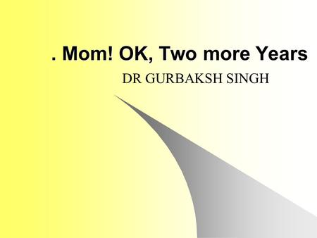 . Mom! OK, Two more Years DR GURBAKSH SINGH. I was invited to an annual Sikh Youth Leadership camp held in Michigan, USA, in order to discuss important.