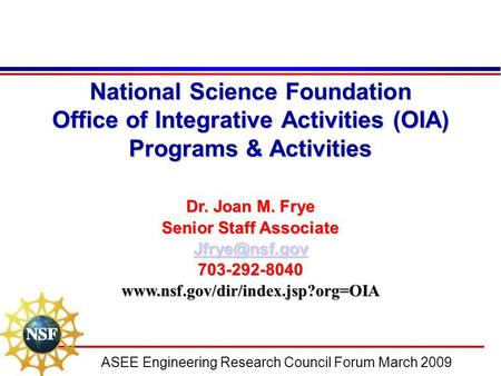 ASEE Engineering Research Council Forum March 2009 National Science Foundation Office of Integrative Activities (OIA) Programs & Activities Dr. Joan M.