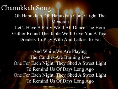 Chanukkah Song Oh Hanukkah, Oh Hanukkah Come Light The Menorah Let's Have A Party We'll All Dance The Hora Gather Round The Table We'll Give You A Treat.