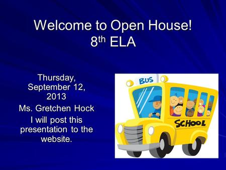 Welcome to Open House! 8 th ELA Thursday, September 12, 2013 Ms. Gretchen Hock I will post this presentation to the website.