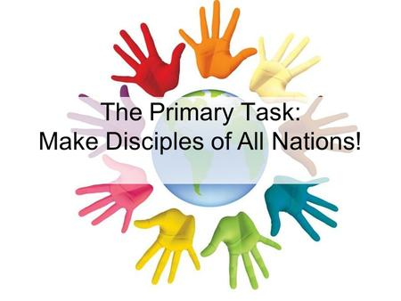 The Primary Task: Make Disciples of All Nations!.