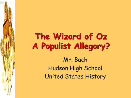 The Wizard of Oz A Populist Allegory? Mr. Bach Hudson High School United States History.