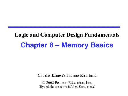 Charles Kime & Thomas Kaminski © 2008 Pearson Education, Inc. (Hyperlinks are active in View Show mode) Chapter 8 – Memory Basics Logic and Computer Design.