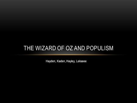 Hayden, Kaden, Hayley, Lekseee THE WIZARD OF OZ AND POPULISM.