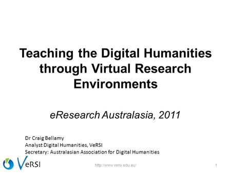 Teaching the Digital Humanities through Virtual Research Environments eResearch Australasia, 2011 1http://www.versi.edu.au/ Dr Craig Bellamy Analyst Digital.
