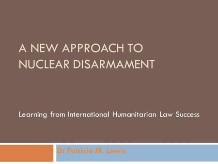 A NEW APPROACH TO NUCLEAR DISARMAMENT Learning from International Humanitarian Law Success Dr Patricia M. Lewis.
