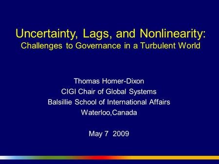 Uncertainty, Lags, and Nonlinearity: Challenges to Governance in a Turbulent World Thomas Homer-Dixon CIGI Chair of Global Systems Balsillie School of.