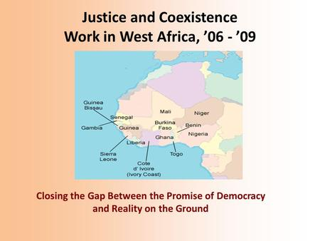 Justice and Coexistence Work in West Africa, '06 - '09 Closing the Gap Between the Promise of Democracy and Reality on the Ground.