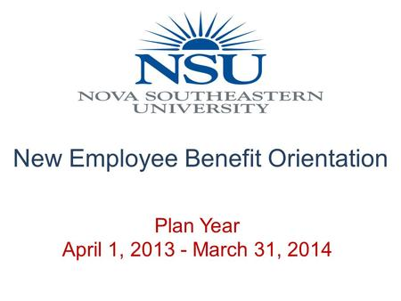 Plan Year April 1, 2013 - March 31, 2014 New Employee Benefit Orientation.