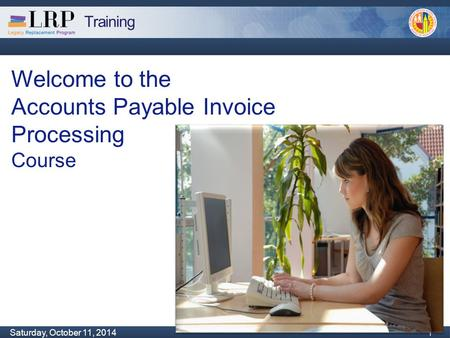 Training Monday, February 04, 2013 1 Saturday, October 11, 2014 1 1 Welcome to the Accounts Payable Invoice Processing Course.