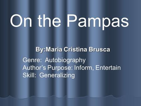 By:Maria Cristina Brusca On the Pampas Genre: Autobiography Author's Purpose: Inform, Entertain Skill: Generalizing.