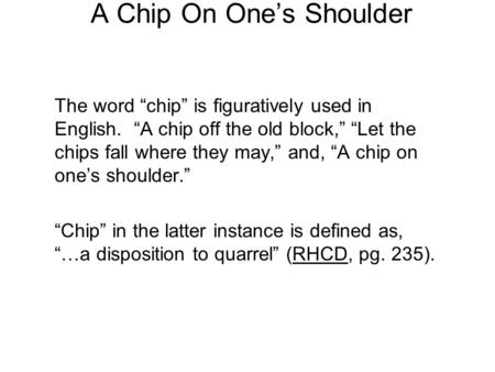 "A Chip On One's Shoulder The word ""chip"" is figuratively used in English. ""A chip off the old block,"" ""Let the chips fall where they may,"" and, ""A chip."