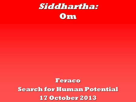 Siddhartha: Om Feraco Search for Human Potential 17 October 2013.