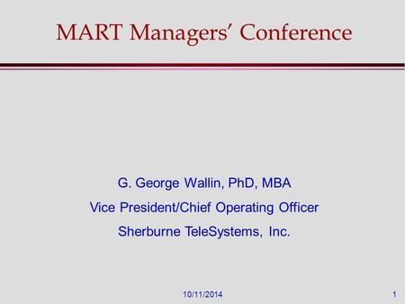 10/11/20141 MART Managers' Conference G. George Wallin, PhD, MBA Vice President/Chief Operating Officer Sherburne TeleSystems, Inc.