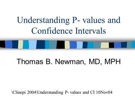 Understanding P- values and Confidence Intervals Thomas B. Newman, MD, MPH \Clinepi 2004\Understanding P- values and CI 10Nov04.