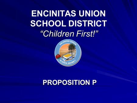 """Children First!"" ENCINITAS UNION SCHOOL DISTRICT ""Children First!"" PROPOSITION P."