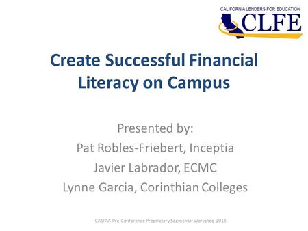 Create Successful Financial Literacy on Campus Presented by: Pat Robles-Friebert, Inceptia Javier Labrador, ECMC Lynne Garcia, Corinthian Colleges CASFAA.