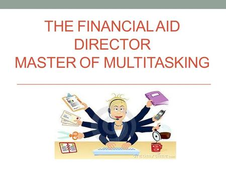 THE FINANCIAL AID DIRECTOR MASTER OF MULTITASKING.