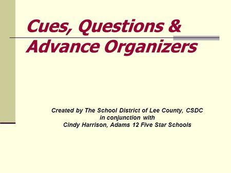 Created by The School District of Lee County, CSDC in conjunction with Cindy Harrison, Adams 12 Five Star Schools Cues, Questions & Advance Organizers.