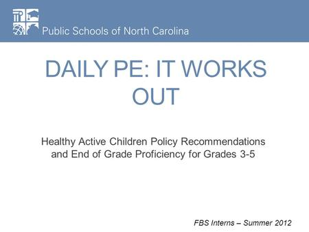 DAILY PE: IT WORKS OUT Healthy Active Children Policy Recommendations and End of Grade Proficiency for Grades 3-5 FBS Interns – Summer 2012.