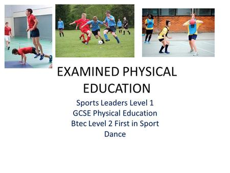 EXAMINED PHYSICAL EDUCATION Sports Leaders Level 1 GCSE Physical Education Btec Level 2 First in Sport Dance.