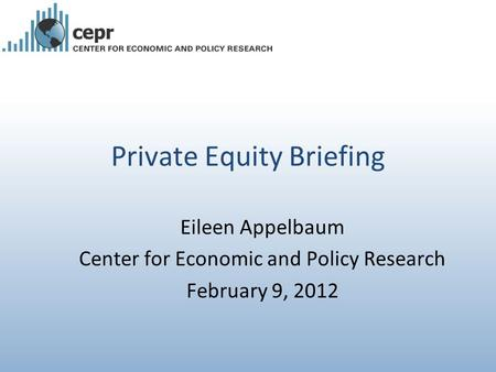 Private Equity Briefing Eileen Appelbaum Center for Economic and Policy Research February 9, 2012.