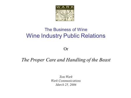 The Business of Wine Wine Industry Public Relations Or The Proper Care and Handling of the Beast Tom Wark Wark Communications March 25, 2006.