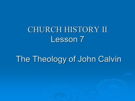 CHURCH HISTORY II Lesson 7 The Theology of John Calvin.