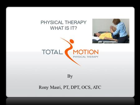 PHYSICAL THERAPY WHAT IS IT? By Rony Masri, PT, DPT, OCS, ATC.