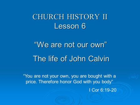 "CHURCH HISTORY II Lesson 6 ""We are not our own"" The life of John Calvin ""You are not your own, you are bought with a price. Therefore honor God with you."