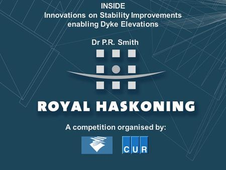 INSIDE Innovations on Stability Improvements enabling Dyke Elevations Dr P.R. Smith A competition organised by: